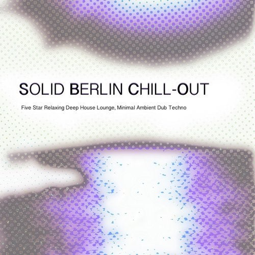 Solid Berlin Chill-Out - Five Star Relaxing Deep House Lounge, Minimal Ambient Dub Techno