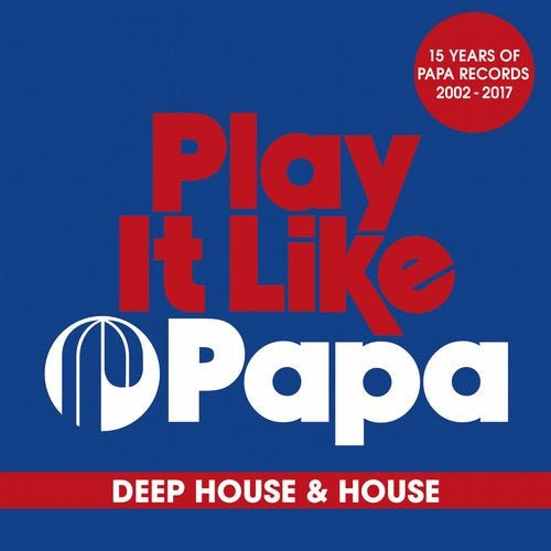 Play It Like Papa (15 Years Of Papa Records 2002 - 2017) Deep House & House