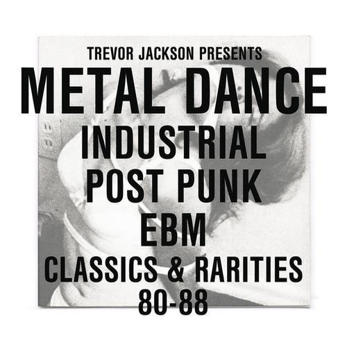 Trevor Jackson Pres. Metal Dance: Industrial / Post-Punk / EBM : Classics & Rarities '80 - '88