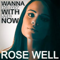 Rose Well - Wanna Play with Me Now