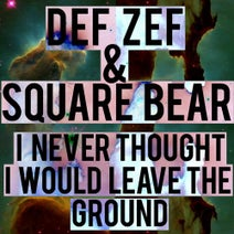 SQUARE BEAR, DEF ZEF - I Never Thought I Would Leave the Ground